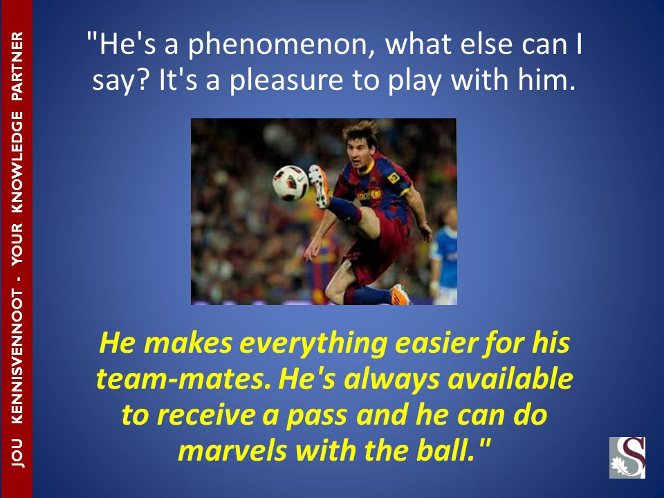 He s a phenomenon, what else can I say.It s a pleasure to play with him.