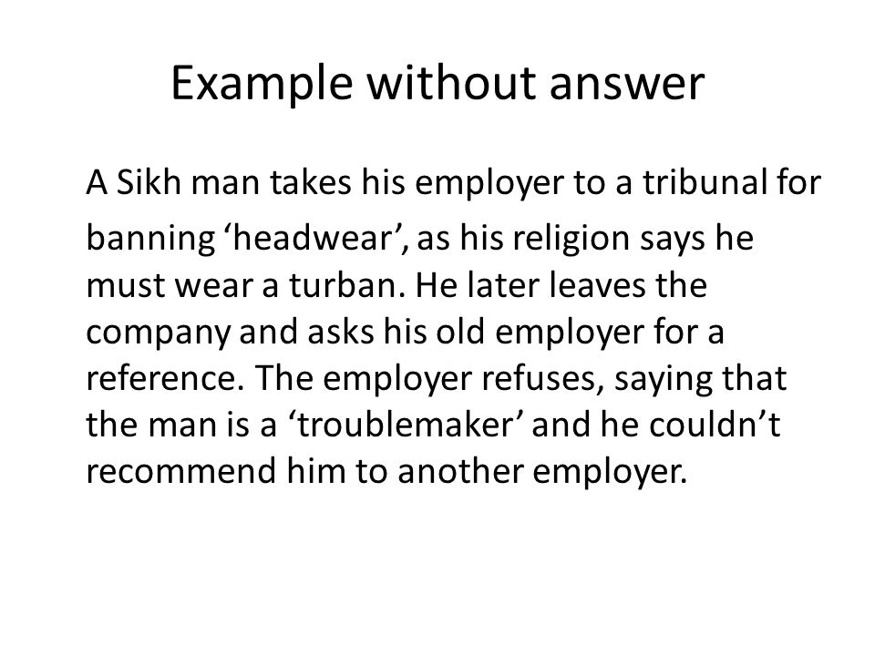 Example without answer A Sikh man takes his employer to a tribunal for banning headwear, as his religion says he must wear a turban.