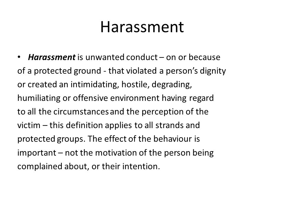 Harassment Harassment is unwanted conduct – on or because of a protected ground - that violated a persons dignity or created an intimidating, hostile, degrading, humiliating or offensive environment having regard to all the circumstances and the perception of the victim – this definition applies to all strands and protected groups.