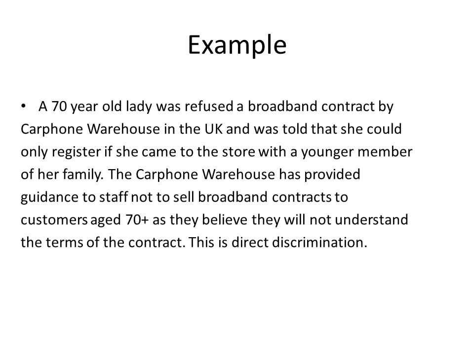 Example A 70 year old lady was refused a broadband contract by Carphone Warehouse in the UK and was told that she could only register if she came to the store with a younger member of her family.