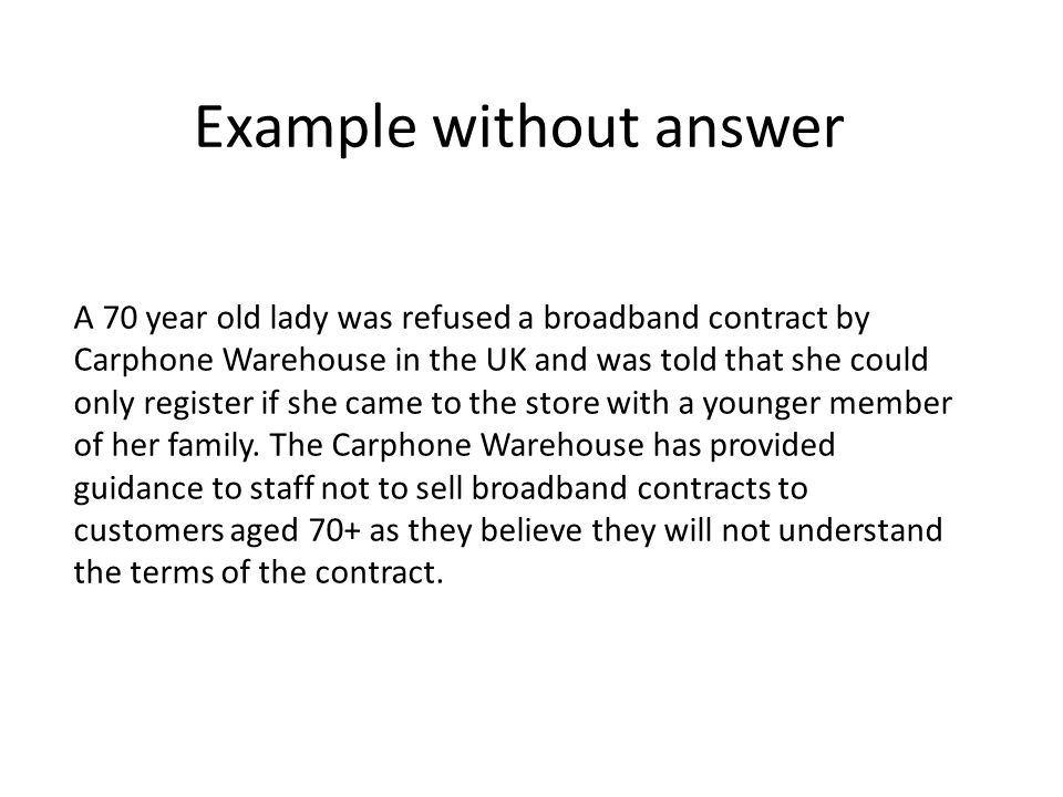 A 70 year old lady was refused a broadband contract by Carphone Warehouse in the UK and was told that she could only register if she came to the store with a younger member of her family.