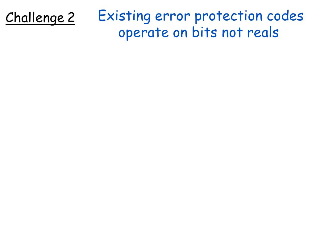 Existing error protection codes operate on bits not reals Challenge 2