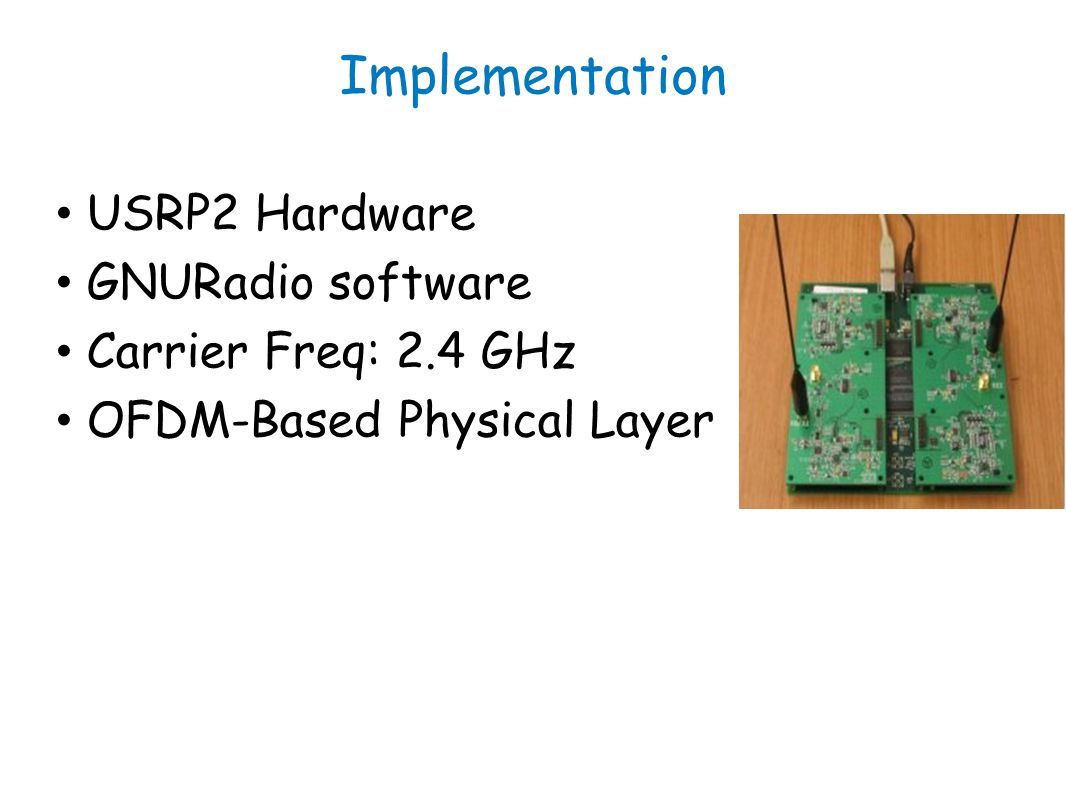 Implementation USRP2 Hardware GNURadio software Carrier Freq: 2.4 GHz OFDM-Based Physical Layer