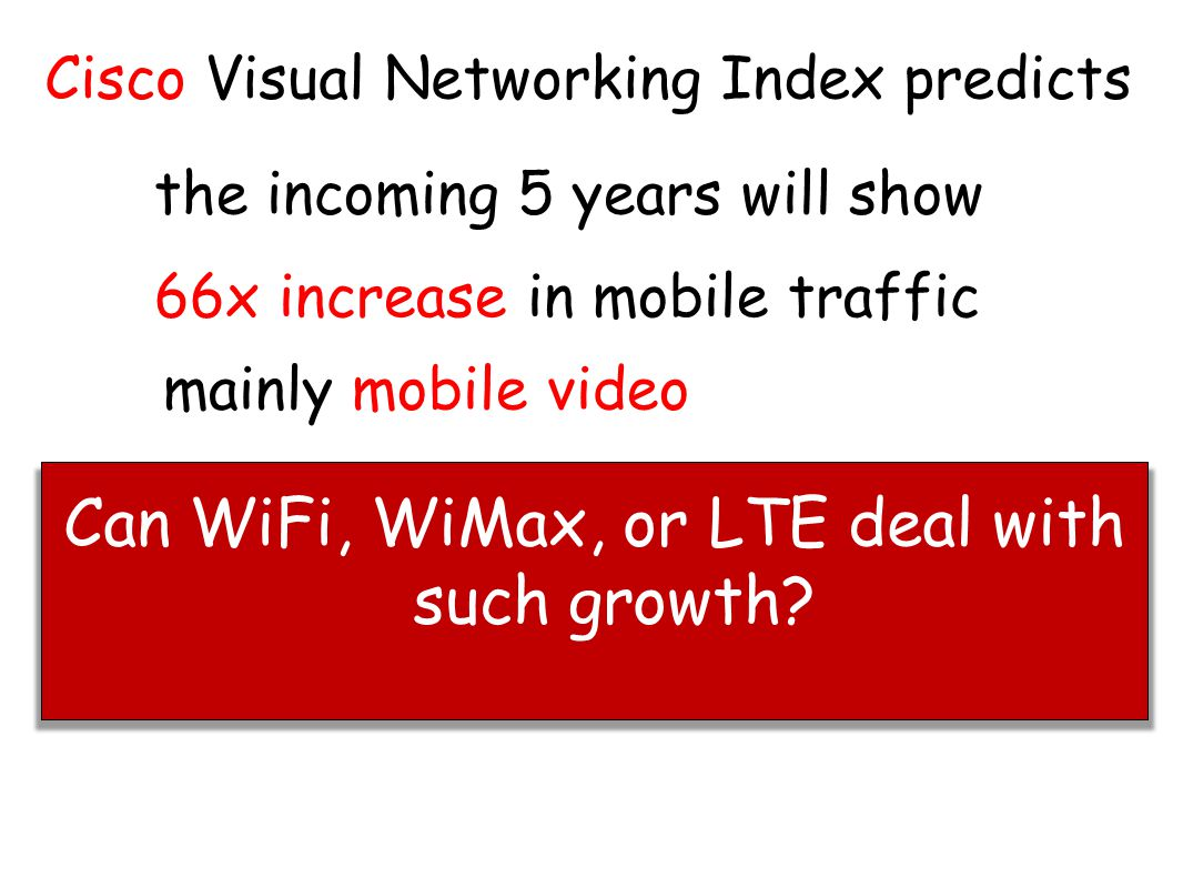 Cisco Visual Networking Index predicts 66x increase in mobile traffic mainly mobile video the incoming 5 years will show Can WiFi, WiMax, or LTE deal with such growth?
