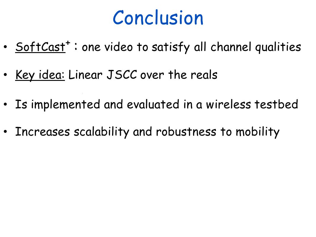 Conclusion SoftCast + : one video to satisfy all channel qualities Key idea: Linear JSCC over the reals Is implemented and evaluated in a wireless testbed Increases scalability and robustness to mobility