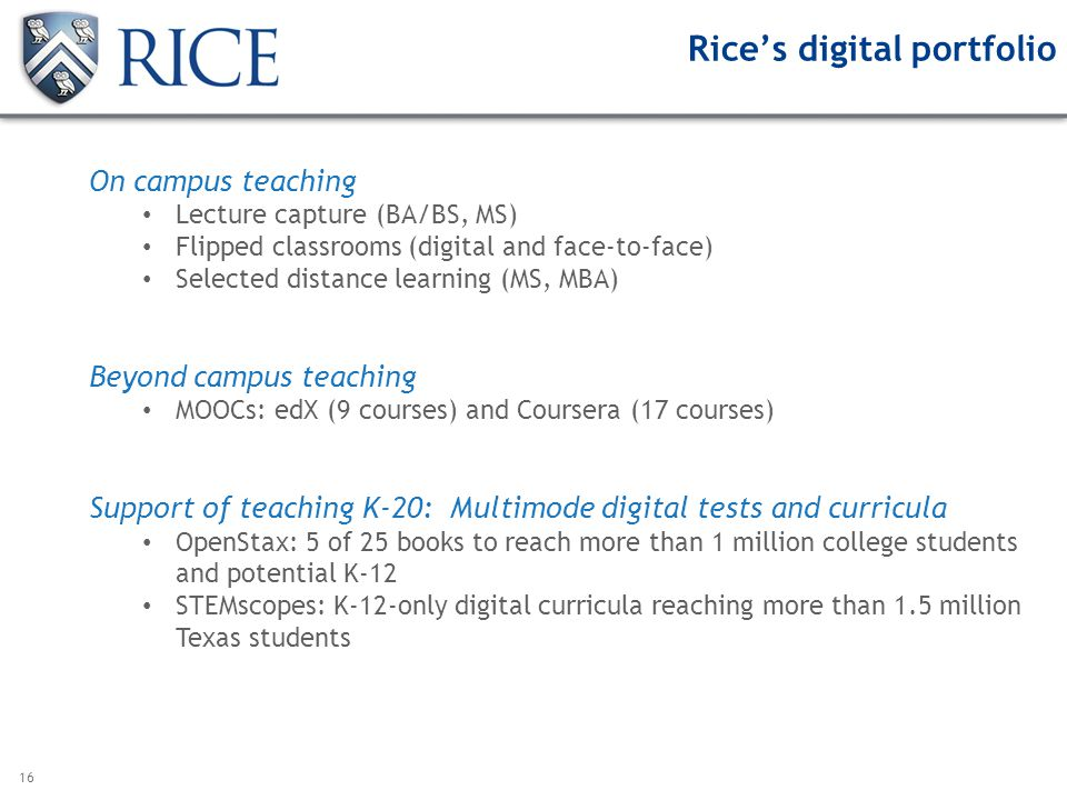 16 Rices digital portfolio On campus teaching Lecture capture (BA/BS, MS) Flipped classrooms (digital and face-to-face) Selected distance learning (MS, MBA) Beyond campus teaching MOOCs: edX (9 courses) and Coursera (17 courses) Support of teaching K-20: Multimode digital tests and curricula OpenStax: 5 of 25 books to reach more than 1 million college students and potential K-12 STEMscopes: K-12-only digital curricula reaching more than 1.5 million Texas students