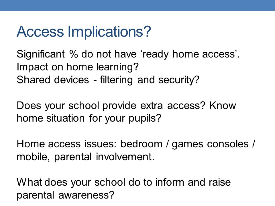Access Implications? Significant % do not have ready home access. Impact on home learning? Shared devices - filtering and security? Does your school p