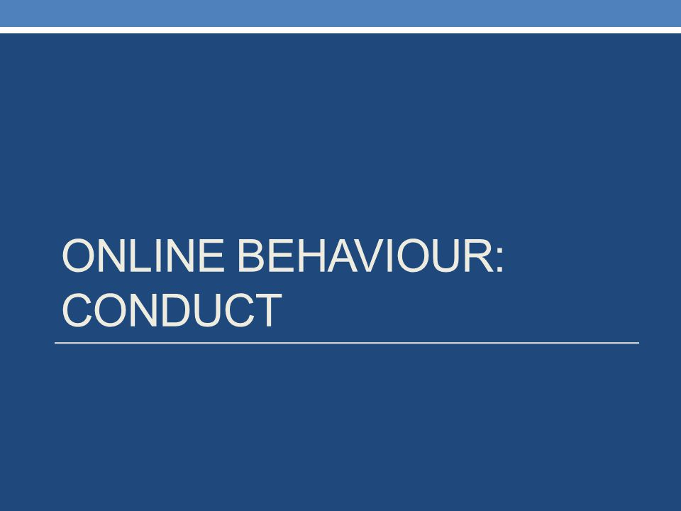 ONLINE BEHAVIOUR: CONDUCT