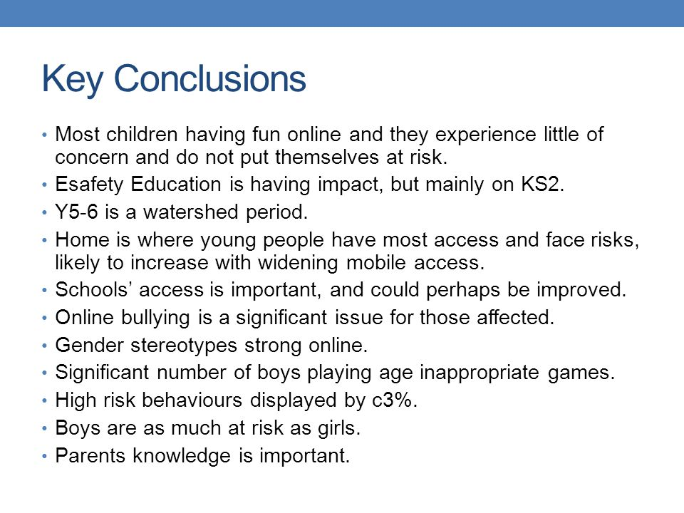 Key Conclusions Most children having fun online and they experience little of concern and do not put themselves at risk. Esafety Education is having i
