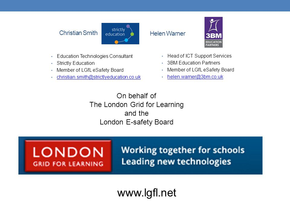 Christian Smith Education Technologies Consultant Strictly Education Member of LGfL eSafety Board christian.smith@strictlyeducation.co.uk Helen Warner