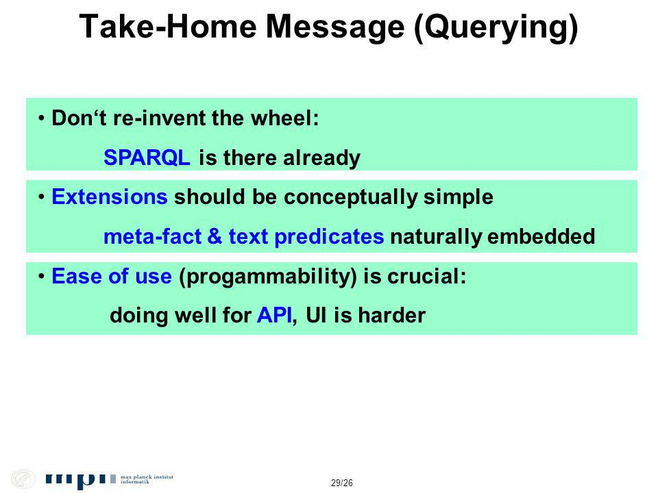 29/26 Take-Home Message (Querying) Dont re-invent the wheel: SPARQL is there already Extensions should be conceptually simple meta-fact & text predica