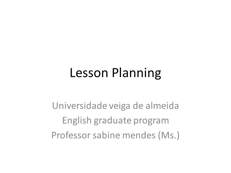 Lesson Planning Universidade veiga de almeida English graduate program Professor sabine mendes (Ms.)
