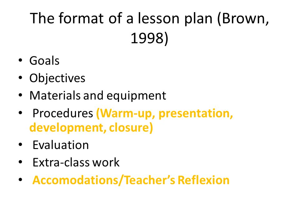 The format of a lesson plan (Brown, 1998) Goals Objectives Materials and equipment Procedures (Warm-up, presentation, development, closure) Evaluation Extra-class work Accomodations/Teachers Reflexion
