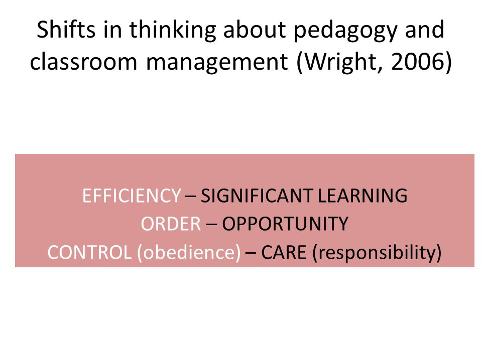 Shifts in thinking about pedagogy and classroom management (Wright, 2006) EFFICIENCY – SIGNIFICANT LEARNING ORDER – OPPORTUNITY CONTROL (obedience) – CARE (responsibility)