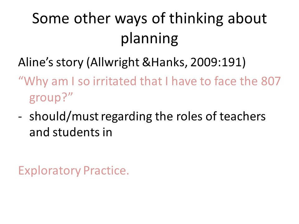 Some other ways of thinking about planning Alines story (Allwright &Hanks, 2009:191) Why am I so irritated that I have to face the 807 group.