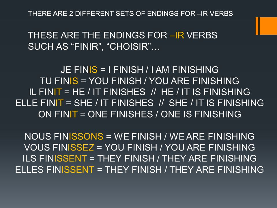 THESE ARE THE ENDINGS FOR –IR VERBS SUCH AS FINIR, CHOISIR… JE FINIS = I FINISH / I AM FINISHING TU FINIS = YOU FINISH / YOU ARE FINISHING IL FINIT = HE / IT FINISHES // HE / IT IS FINISHING ELLE FINIT = SHE / IT FINISHES // SHE / IT IS FINISHING ON FINIT = ONE FINISHES / ONE IS FINISHING NOUS FINISSONS = WE FINISH / WE ARE FINISHING VOUS FINISSEZ = YOU FINISH / YOU ARE FINISHING ILS FINISSENT = THEY FINISH / THEY ARE FINISHING ELLES FINISSENT = THEY FINISH / THEY ARE FINISHING THERE ARE 2 DIFFERENT SETS OF ENDINGS FOR –IR VERBS