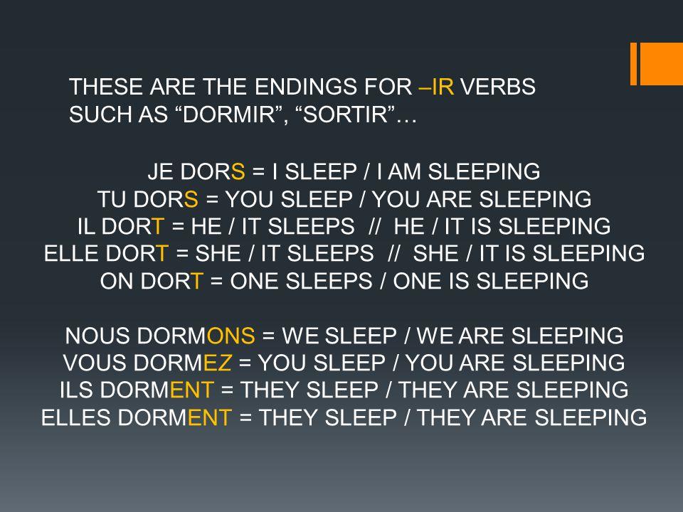 THESE ARE THE ENDINGS FOR –IR VERBS SUCH AS DORMIR, SORTIR… JE DORS = I SLEEP / I AM SLEEPING TU DORS = YOU SLEEP / YOU ARE SLEEPING IL DORT = HE / IT SLEEPS // HE / IT IS SLEEPING ELLE DORT = SHE / IT SLEEPS // SHE / IT IS SLEEPING ON DORT = ONE SLEEPS / ONE IS SLEEPING NOUS DORMONS = WE SLEEP / WE ARE SLEEPING VOUS DORMEZ = YOU SLEEP / YOU ARE SLEEPING ILS DORMENT = THEY SLEEP / THEY ARE SLEEPING ELLES DORMENT = THEY SLEEP / THEY ARE SLEEPING
