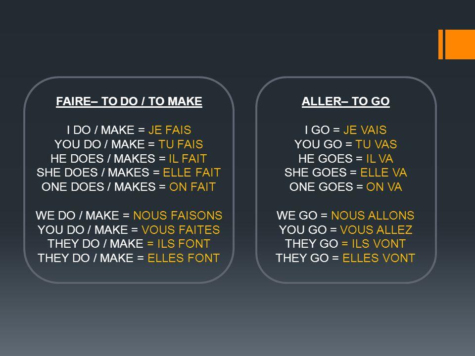 FAIRE– TO DO / TO MAKE I DO / MAKE = JE FAIS YOU DO / MAKE = TU FAIS HE DOES / MAKES = IL FAIT SHE DOES / MAKES = ELLE FAIT ONE DOES / MAKES = ON FAIT WE DO / MAKE = NOUS FAISONS YOU DO / MAKE = VOUS FAITES THEY DO / MAKE = ILS FONT THEY DO / MAKE = ELLES FONT ALLER– TO GO I GO = JE VAIS YOU GO = TU VAS HE GOES = IL VA SHE GOES = ELLE VA ONE GOES = ON VA WE GO = NOUS ALLONS YOU GO = VOUS ALLEZ THEY GO = ILS VONT THEY GO = ELLES VONT