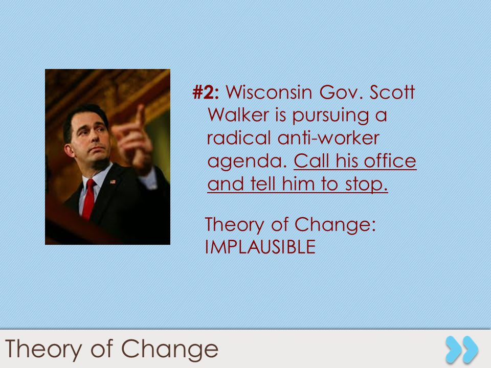 10 #2: Wisconsin Gov. Scott Walker is pursuing a radical anti-worker agenda. Call his office and tell him to stop. Theory of Change: IMPLAUSIBLE Theor