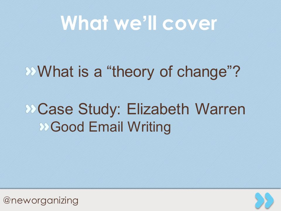 @neworganizing What well cover What is a theory of change? Case Study: Elizabeth Warren Good Email Writing