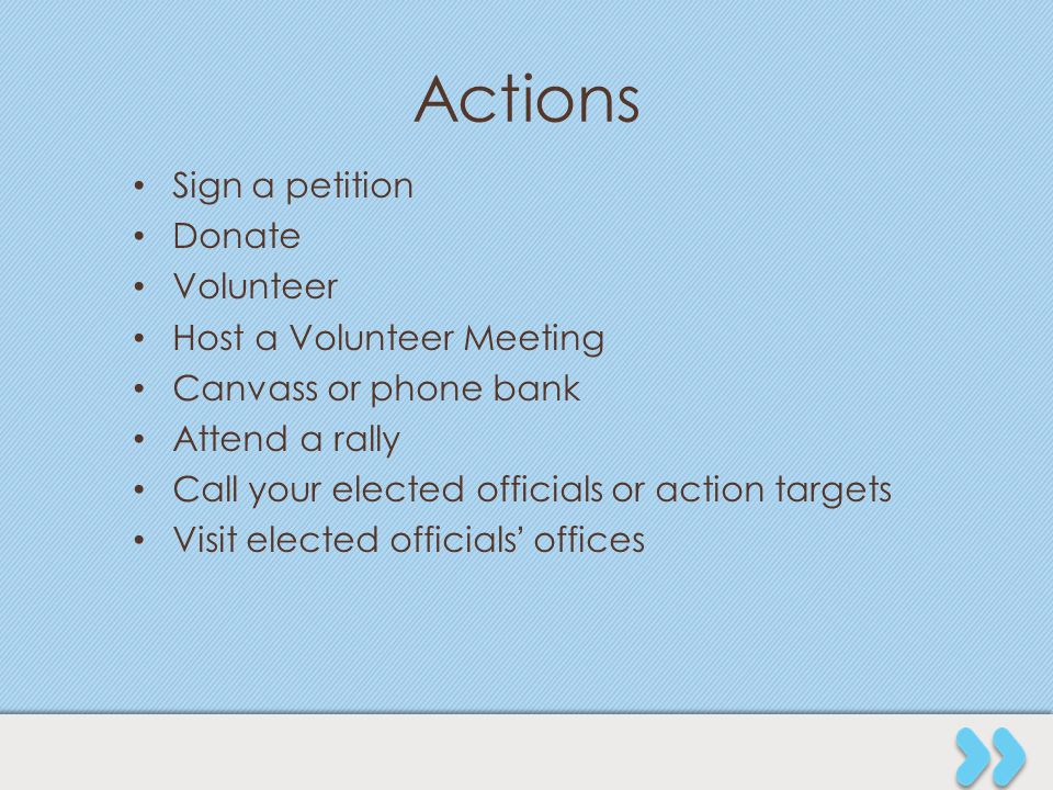 Actions Sign a petition Donate Volunteer Host a Volunteer Meeting Canvass or phone bank Attend a rally Call your elected officials or action targets V