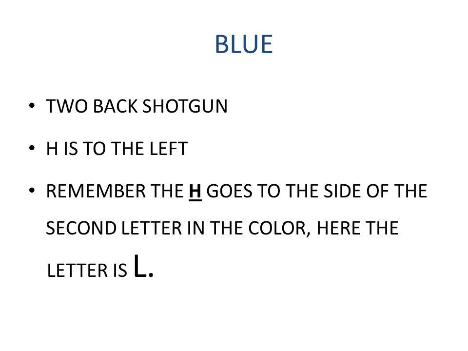 BLUE TWO BACK SHOTGUN H IS TO THE LEFT REMEMBER THE H GOES TO THE SIDE OF THE SECOND LETTER IN THE COLOR, HERE THE LETTER IS L.