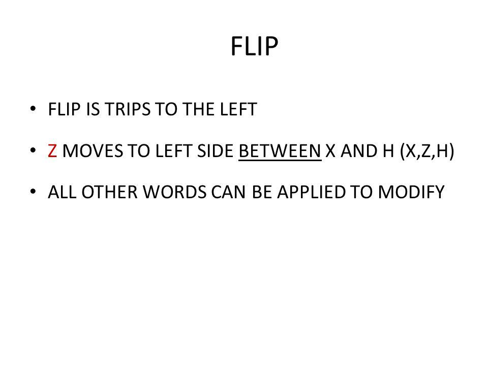 FLIP FLIP IS TRIPS TO THE LEFT Z MOVES TO LEFT SIDE BETWEEN X AND H (X,Z,H) ALL OTHER WORDS CAN BE APPLIED TO MODIFY