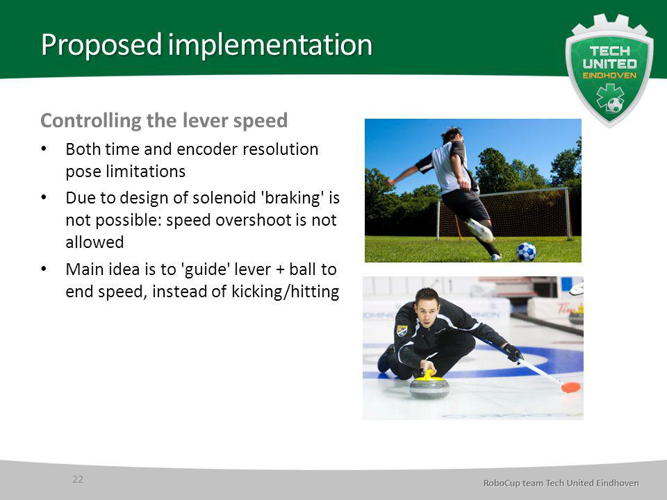 Proposed implementation Controlling the lever speed Both time and encoder resolution pose limitations Due to design of solenoid braking is not possible: speed overshoot is not allowed Main idea is to guide lever + ball to end speed, instead of kicking/hitting 22