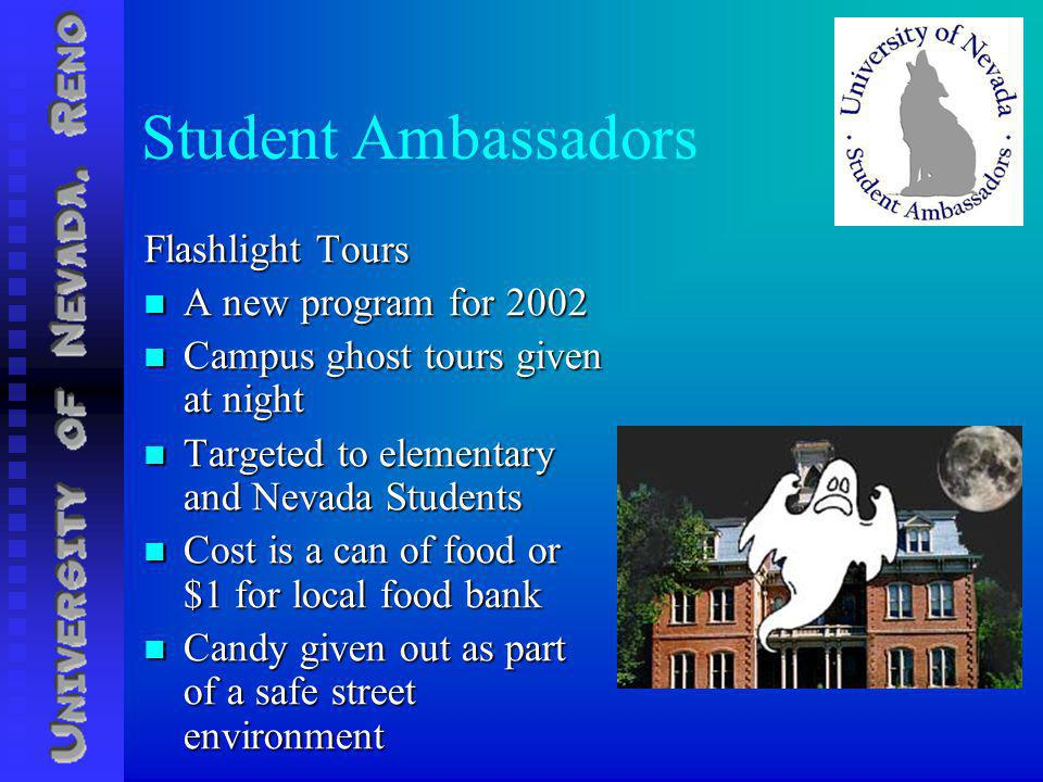 Student Ambassadors Flashlight Tours A new program for 2002 A new program for 2002 Campus ghost tours given at night Campus ghost tours given at night Targeted to elementary and Nevada Students Targeted to elementary and Nevada Students Cost is a can of food or $1 for local food bank Cost is a can of food or $1 for local food bank Candy given out as part of a safe street environment Candy given out as part of a safe street environment