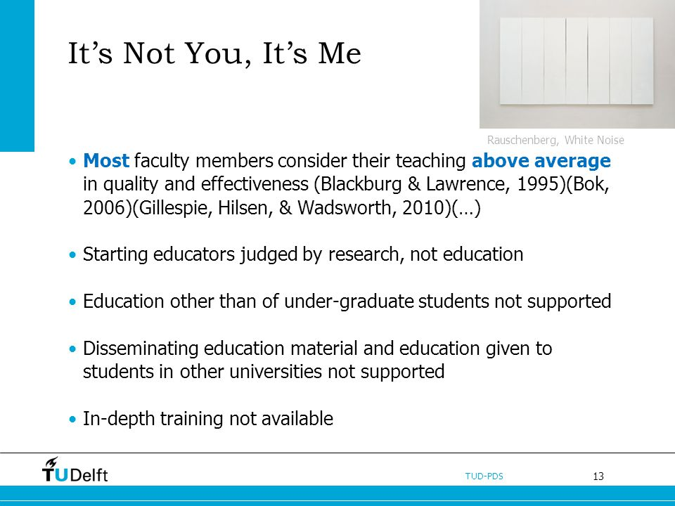 13 TUD-PDS Its Not You, Its Me Most faculty members consider their teaching above average in quality and effectiveness (Blackburg & Lawrence, 1995)(Bok, 2006)(Gillespie, Hilsen, & Wadsworth, 2010)(…) Starting educators judged by research, not education Education other than of under-graduate students not supported Disseminating education material and education given to students in other universities not supported In-depth training not available Rauschenberg, White Noise