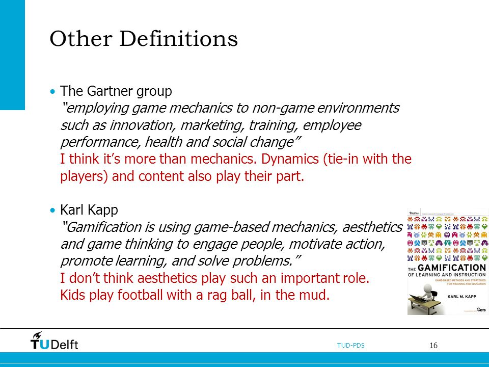 16 TUD-PDS Other Definitions The Gartner group employing game mechanics to non-game environments such as innovation, marketing, training, employee performance, health and social change I think its more than mechanics.