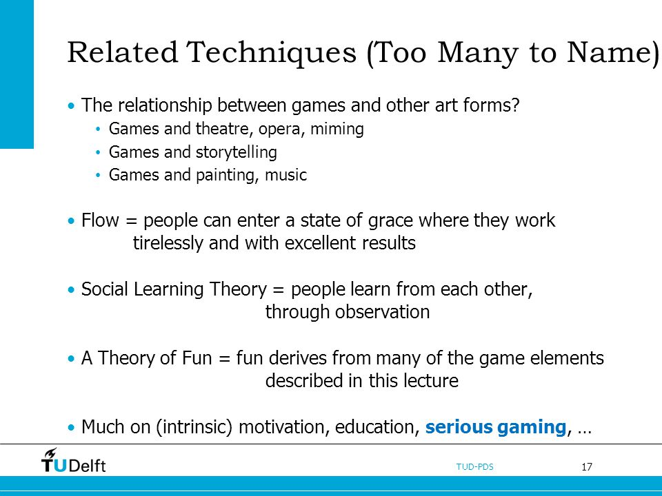17 TUD-PDS Related Techniques (Too Many to Name) The relationship between games and other art forms? Games and theatre, opera, miming Games and storyt