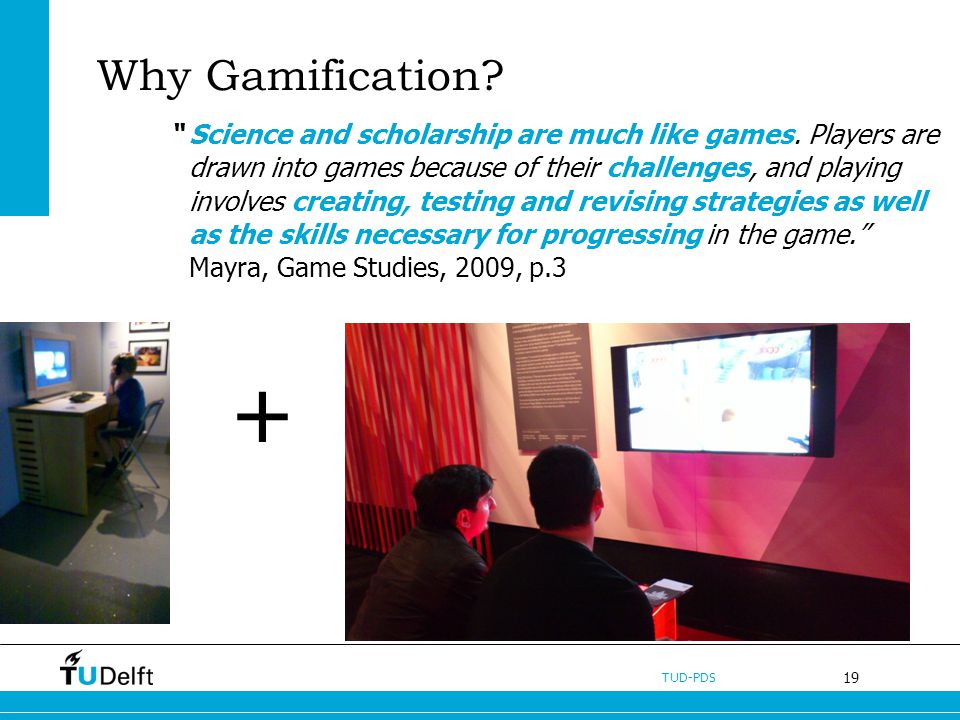 19 TUD-PDS Why Gamification? Science and scholarship are much like games. Players are drawn into games because of their challenges, and playing involv