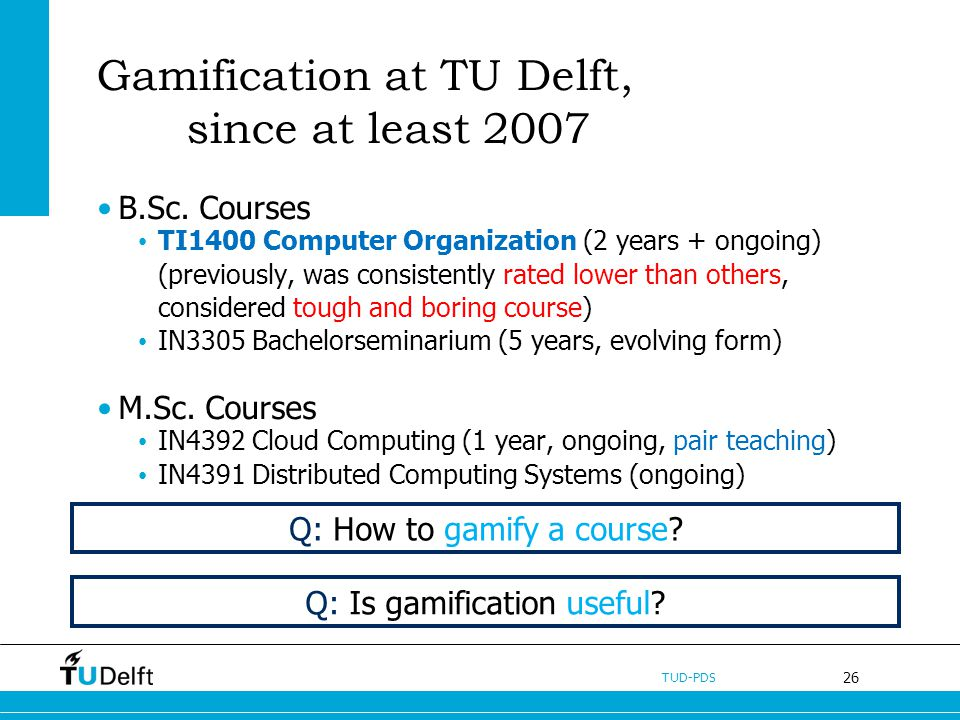 26 TUD-PDS Gamification at TU Delft, since at least 2007 B.Sc. Courses TI1400 Computer Organization (2 years + ongoing) (previously, was consistently