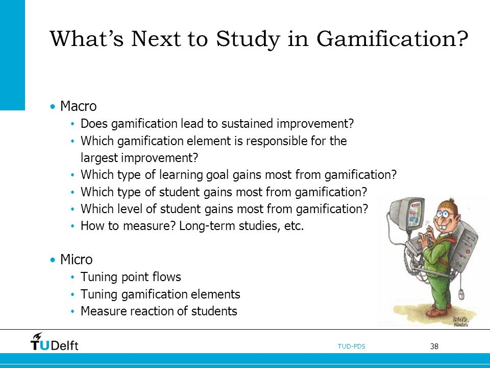 38 TUD-PDS Whats Next to Study in Gamification? Macro Does gamification lead to sustained improvement? Which gamification element is responsible for t