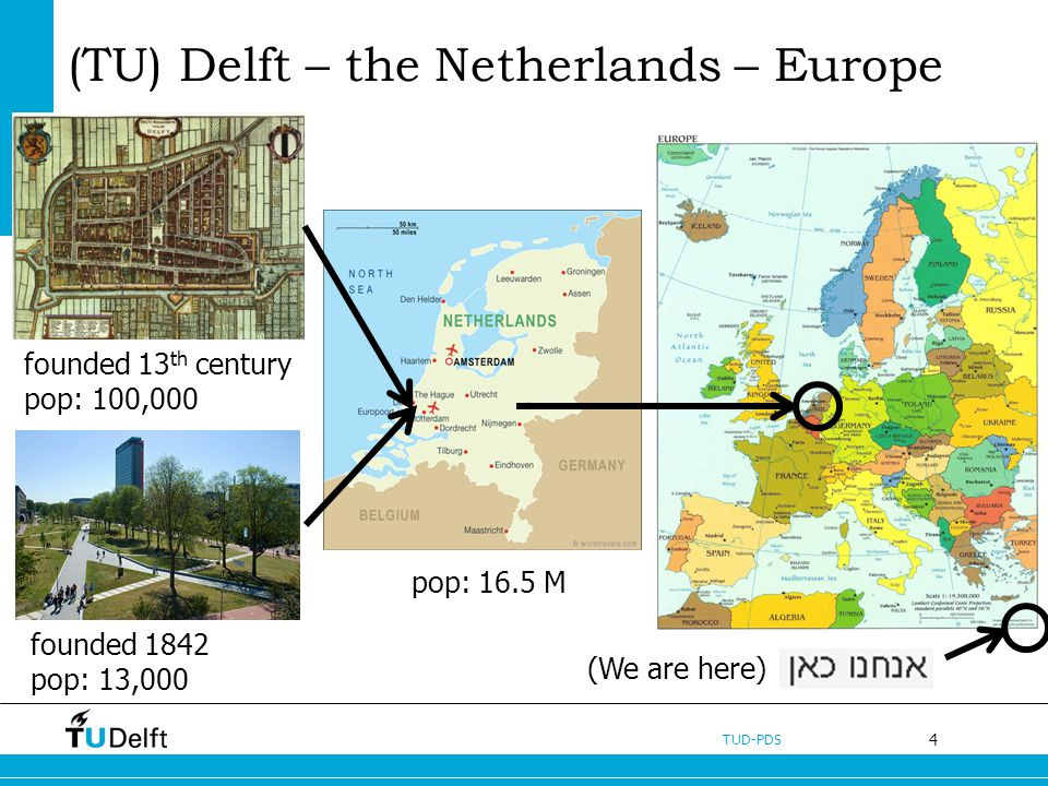 4 TUD-PDS (TU) Delft – the Netherlands – Europe pop.: 100,000 pop: 16.5 M founded 13 th century pop: 100,000 founded 1842 pop: 13,000 pop.: 100,000 (We are here)