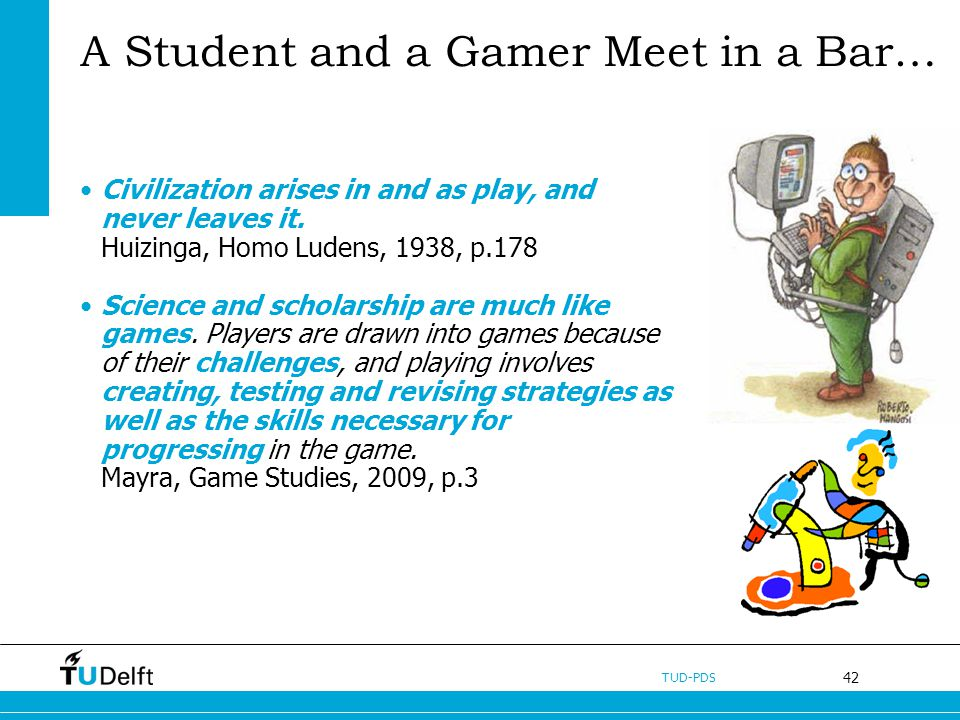 42 TUD-PDS A Student and a Gamer Meet in a Bar… Civilization arises in and as play, and never leaves it. Huizinga, Homo Ludens, 1938, p.178 Science an