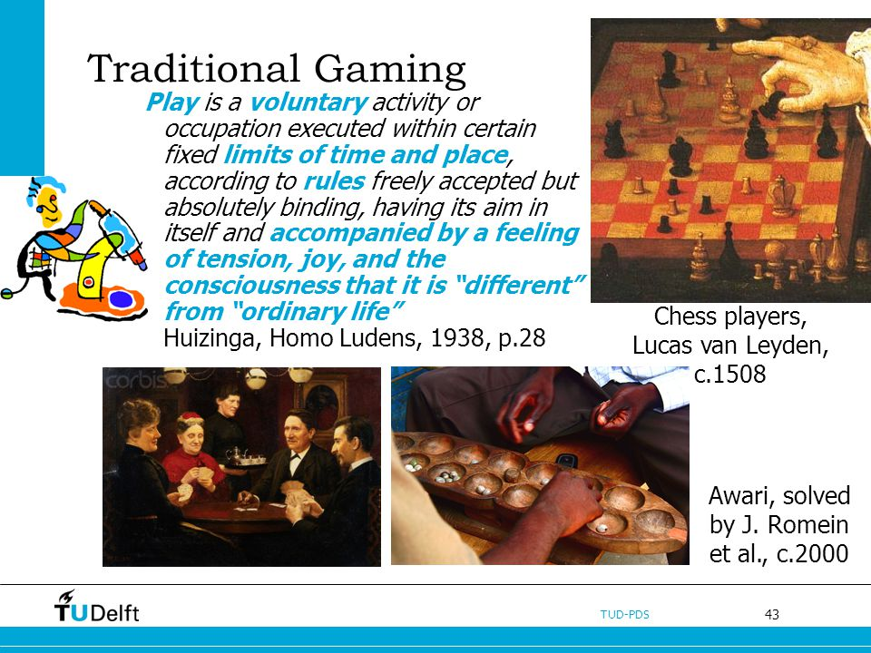 43 TUD-PDS Traditional Gaming Play is a voluntary activity or occupation executed within certain fixed limits of time and place, according to rules fr