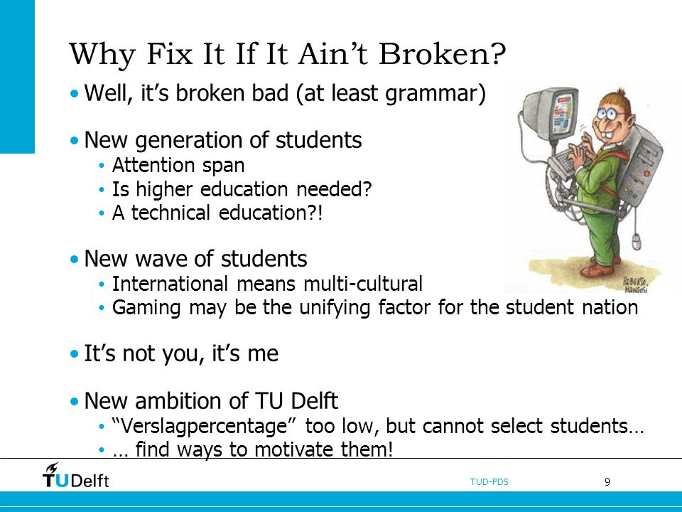 9 TUD-PDS Why Fix It If It Aint Broken? Well, its broken bad (at least grammar) New generation of students Attention span Is higher education needed?