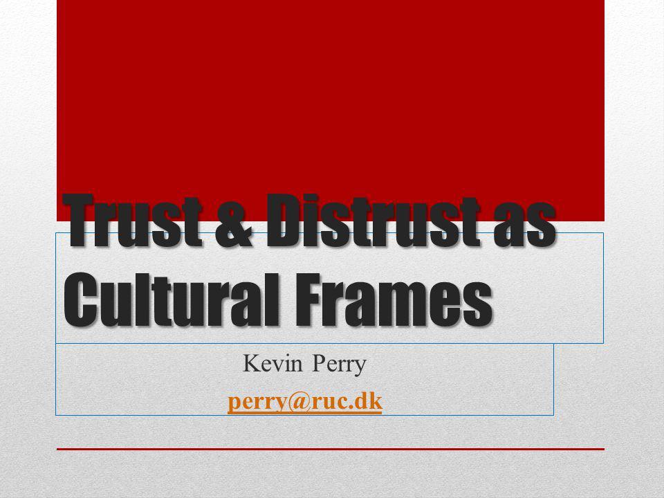 Trust & Distrust as Cultural Frames Kevin Perry perry@ruc.dk