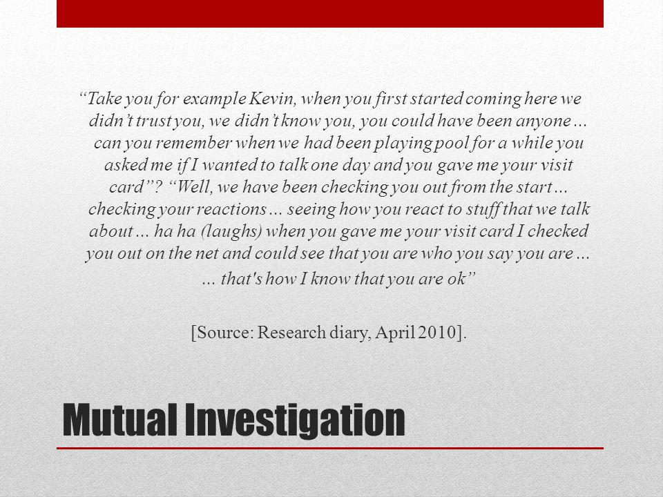 Mutual Investigation Take you for example Kevin, when you first started coming here we didnt trust you, we didnt know you, you could have been anyone...
