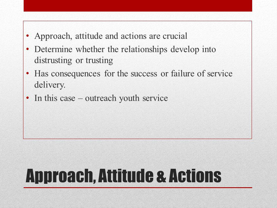 Approach, Attitude & Actions Approach, attitude and actions are crucial Determine whether the relationships develop into distrusting or trusting Has consequences for the success or failure of service delivery.