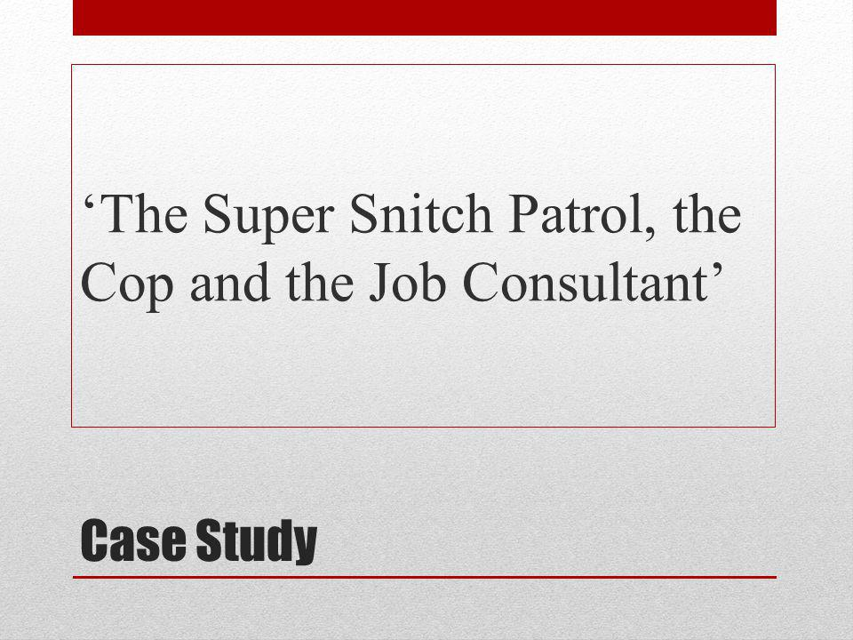 Case Study The Super Snitch Patrol, the Cop and the Job Consultant