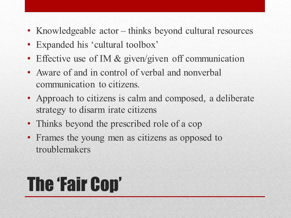 The Fair Cop Knowledgeable actor – thinks beyond cultural resources Expanded his cultural toolbox Effective use of IM & given/given off communication Aware of and in control of verbal and nonverbal communication to citizens.