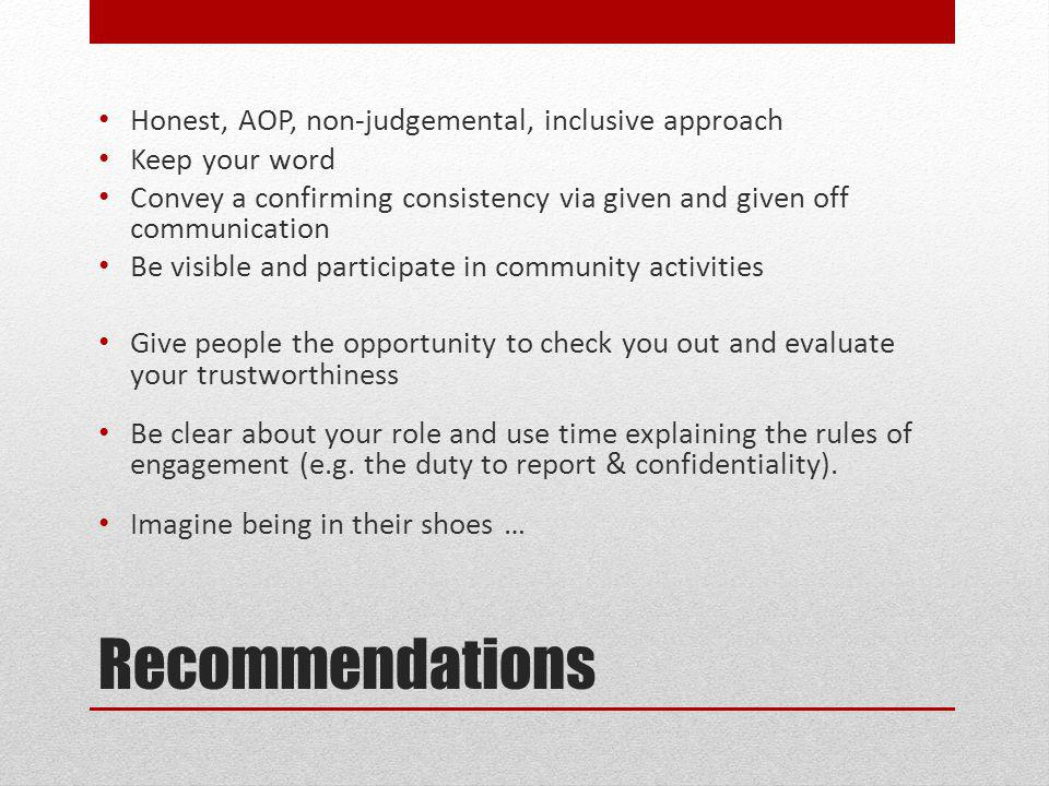 Recommendations Honest, AOP, non-judgemental, inclusive approach Keep your word Convey a confirming consistency via given and given off communication Be visible and participate in community activities Give people the opportunity to check you out and evaluate your trustworthiness Be clear about your role and use time explaining the rules of engagement (e.g.