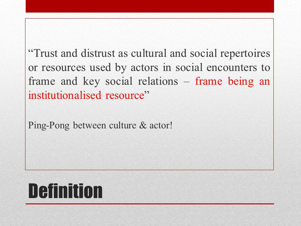 Definition Trust and distrust as cultural and social repertoires or resources used by actors in social encounters to frame and key social relations – frame being an institutionalised resource Ping-Pong between culture & actor!