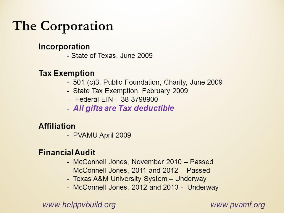 The Corporation Incorporation - State of Texas, June 2009 Tax Exemption - 501 (c)3, Public Foundation, Charity, June 2009 - State Tax Exemption, February 2009 - Federal EIN – 38-3798900 - All gifts are Tax deductible Affiliation - PVAMU April 2009 Financial Audit - McConnell Jones, November 2010 – Passed - McConnell Jones, 2011 and 2012 - Passed - Texas A&M University System – Underway - McConnell Jones, 2012 and 2013 - Underway www.helppvbuild.org www.pvamf.org
