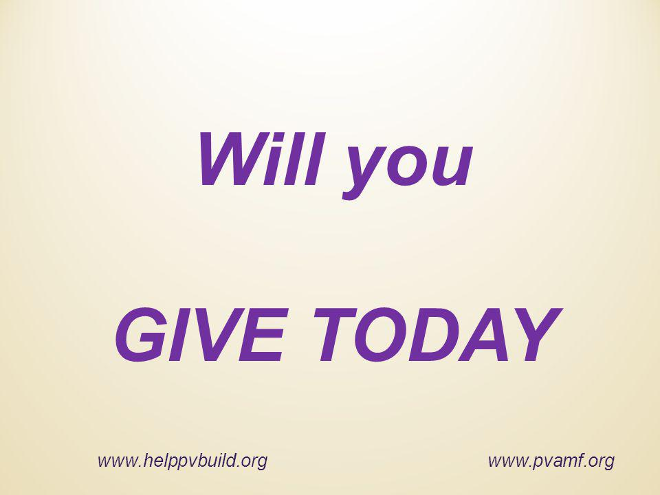 Will you GIVE TODAY www.helppvbuild.org www.pvamf.org