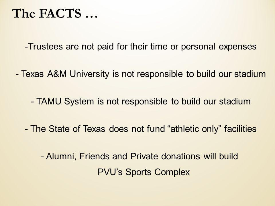 The FACTS … -Trustees are not paid for their time or personal expenses - Texas A&M University is not responsible to build our stadium - TAMU System is not responsible to build our stadium - The State of Texas does not fund athletic only facilities - Alumni, Friends and Private donations will build PVUs Sports Complex