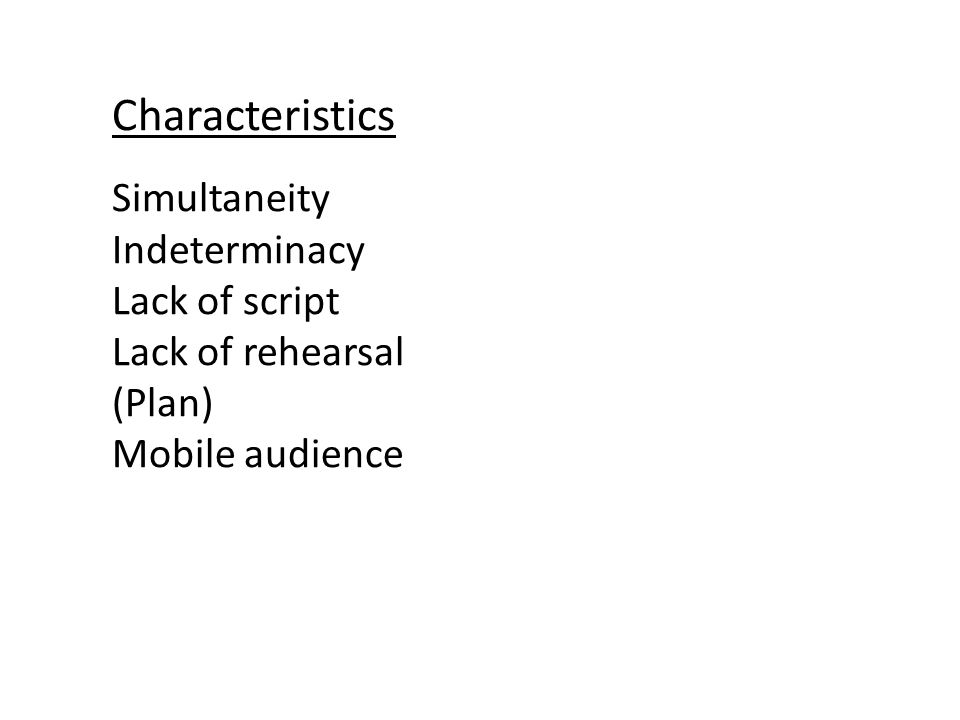 Characteristics Simultaneity Indeterminacy Lack of script Lack of rehearsal (Plan) Mobile audience
